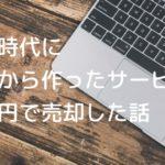 大学時代にゼロから作ったサービスを○億円で売却した話